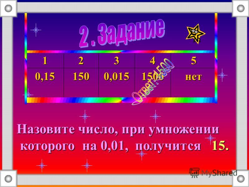 123450,151500,0151500нет Назовите число, при умножении которого на 0,01, получится 15. которого на 0,01, получится 15.