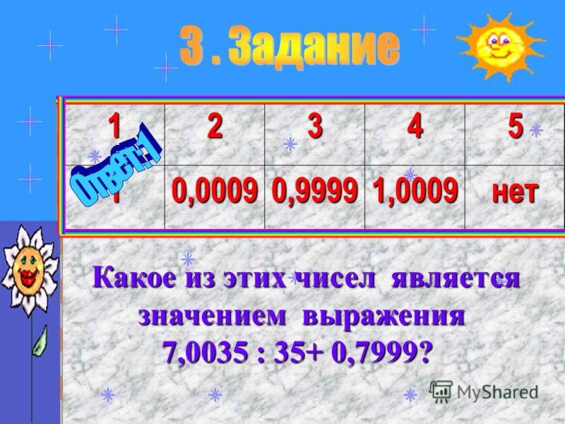 1234510,00090,99991,0009нет Какое из этих чисел является Какое из этих чисел является значением выражения значением выражения 7,0035 : 35+ 0,7999? 7,0035 : 35+ 0,7999?