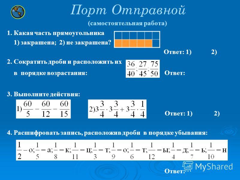 Порт Отправной (самостоятельная работа) 1. Какая часть прямоугольника 1) закрашена; 2) не закрашена? Ответ: 1) 2) 2. Сократить дроби и расположить их в порядке возрастания: Ответ: 3. Выполните действия: Ответ: 1) 2) 4. Расшифровать запись, расположив