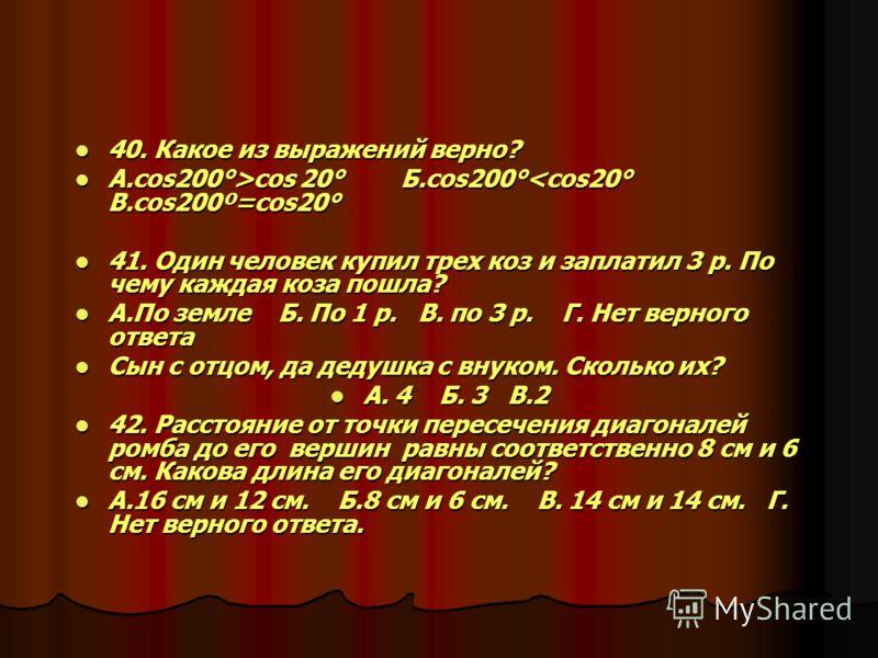 40. Какое из выражений верно? 40. Какое из выражений верно? А.cos200°>cos 20° Б.cos200° cos 20° Б.cos200°