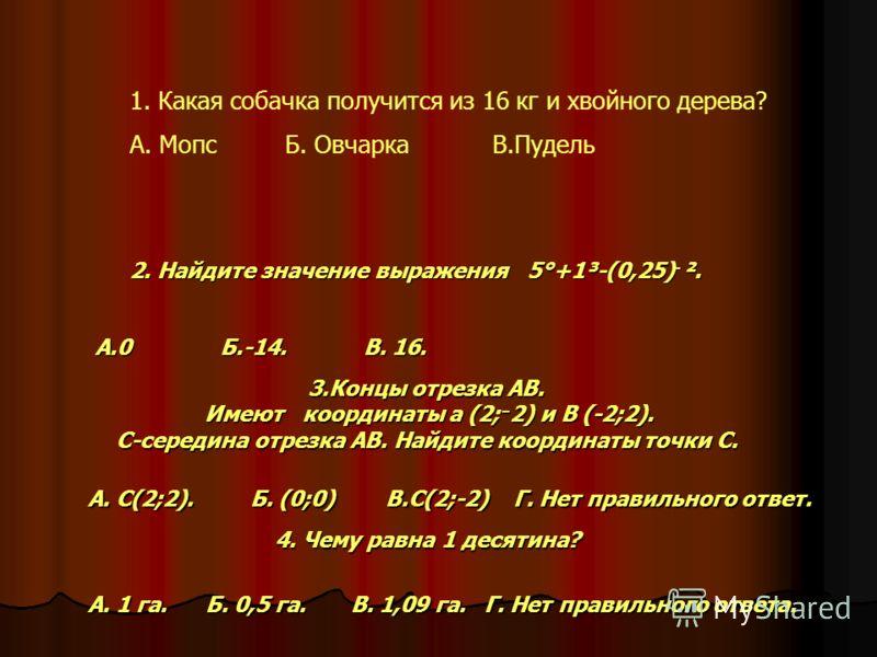 А. 1 га. Б. 0,5 га. В. 1,09 га. Г. Нет правильного ответа. А. 1 га. Б. 0,5 га. В. 1,09 га. Г. Нет правильного ответа. 2. Найдите значение выражения 5°+1³-(0,25)־². А.0 Б.-14. В. 16. 3.Концы отрезка АВ. Имеют координаты а (2;־2) и В (-2;2). Имеют коо