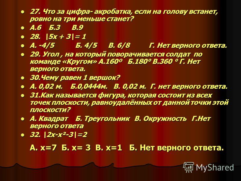 27. Что за цифра- акробатка, если на голову встанет, ровно на три меньше станет? 27. Что за цифра- акробатка, если на голову встанет, ровно на три меньше станет? А.6 Б.3 В.9 А.6 Б.3 В.9 28. \5x + 3\= 1 28. \5x + 3\= 1 A. -4/5 Б. 4/5 В. 6/8 Г. Нет вер