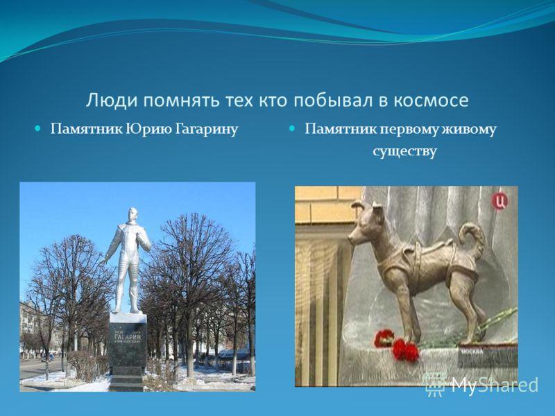 Люди помнять тех кто побывал в космосе Памятник Юрию Гагарину Памятник первому живому существу