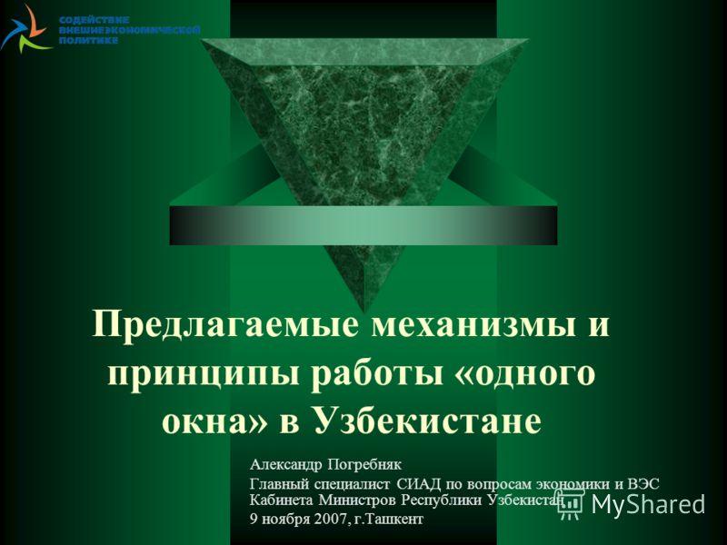 Предлагаемые механизмы и принципы работы «одного окна» в Узбекистане Александр Погребняк Главный специалист СИАД по вопросам экономики и ВЭС Кабинета Министров Республики Узбекистан 9 ноября 2007, г.Ташкент