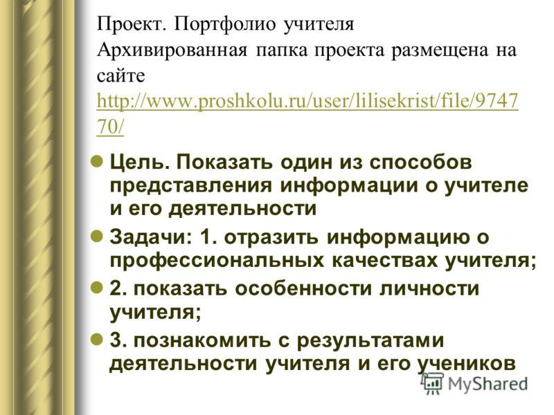 Проект. Портфолио учителя Архивированная папка проекта размещена на сайте http://www.proshkolu.ru/user/lilisekrist/file/9747 70/ http://www.proshkolu.ru/user/lilisekrist/file/9747 70/ Цель. Показать один из способов представления информации о учителе