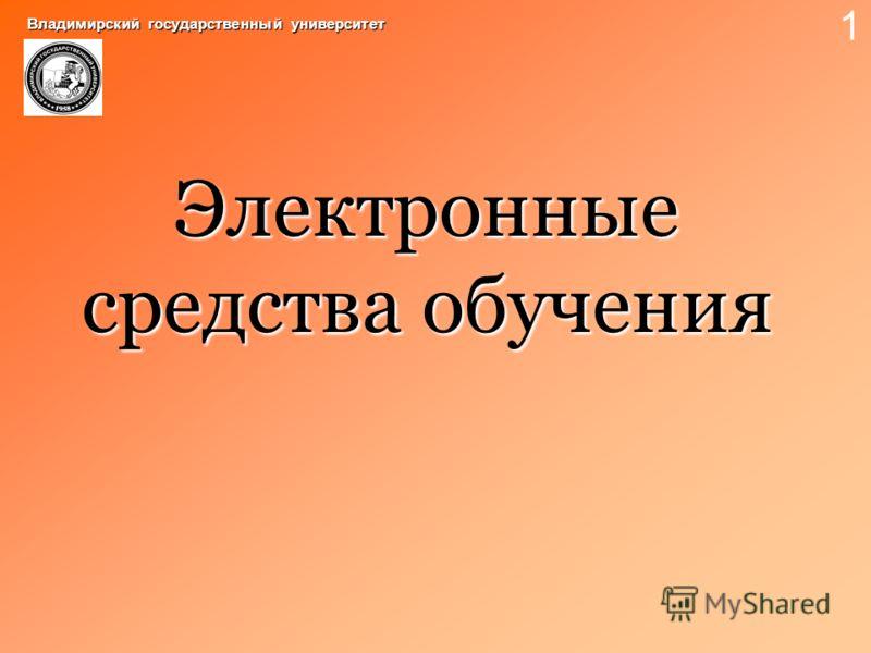 Электронные средства обучения Владимирский государственный университет 1