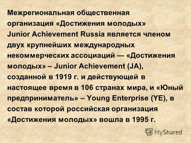 Межрегиональная общественная организация «Достижения молодых» Junior Achievement Russia является членом двух крупнейших международных некоммерческих ассоциаций «Достижения молодых» – Junior Achievement (JA), созданной в 1919 г. и действующей в настоя