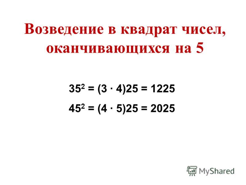 35 2 = (3 4)25 = 1225 45 2 = (4 5)25 = 2025 Возведение в квадрат чисел, оканчивающихся на 5