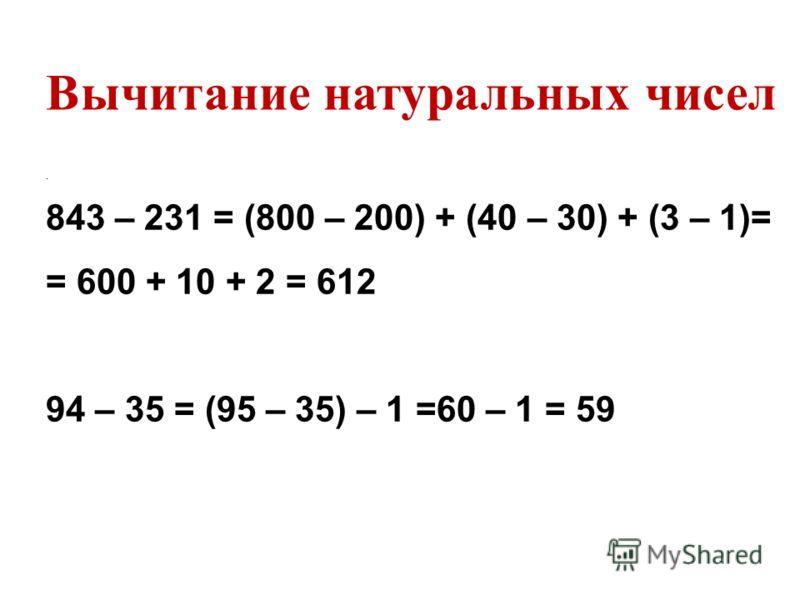 . 843 – 231 = (800 – 200) + (40 – 30) + (3 – 1)= = 600 + 10 + 2 = 612 94 – 35 = (95 – 35) – 1 =60 – 1 = 59 Вычитание натуральных чисел