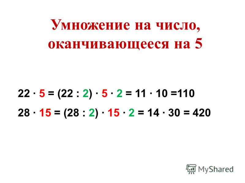 22 5 = (22 : 2) 5 2 = 11 10 =110 28 15 = (28 : 2) 15 2 = 14 30 = 420 Умножение на число, оканчивающееся на 5
