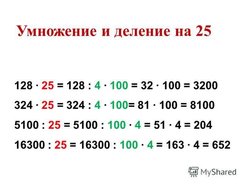 128 25 = 128 : 4 100 = 32 100 = 3200 324 25 = 324 : 4 100= 81 100 = 8100 5100 : 25 = 5100 : 100 4 = 51 4 = 204 16300 : 25 = 16300 : 100 4 = 163 4 = 652 Умножение и деление на 25