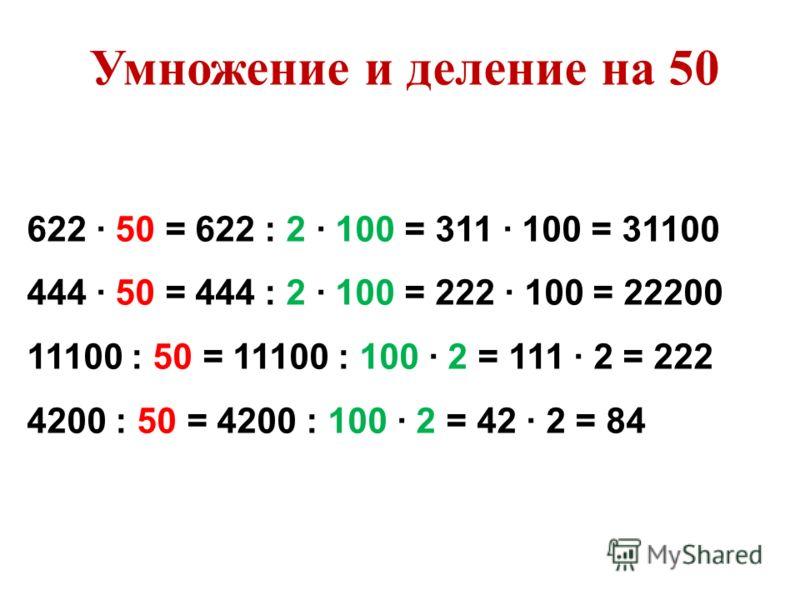 622 50 = 622 : 2 100 = 311 100 = 31100 444 50 = 444 : 2 100 = 222 100 = 22200 11100 : 50 = 11100 : 100 2 = 111 2 = 222 4200 : 50 = 4200 : 100 2 = 42 2 = 84 Умножение и деление на 50