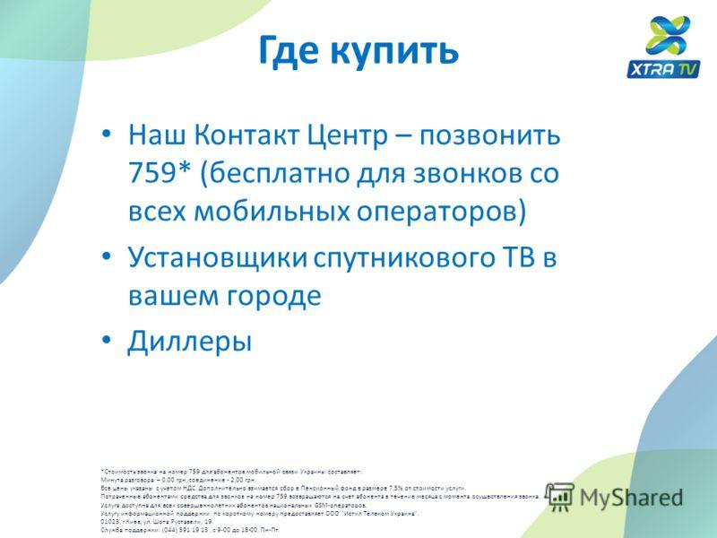 Где купить Наш Контакт Центр – позвонить 759* (бесплатно для звонков со всех мобильных операторов) Установщики спутникового ТВ в вашем городе Диллеры *Стоимость звонка на номер 759 для абонентов мобильной связи Украины составляет: Минута разговора –