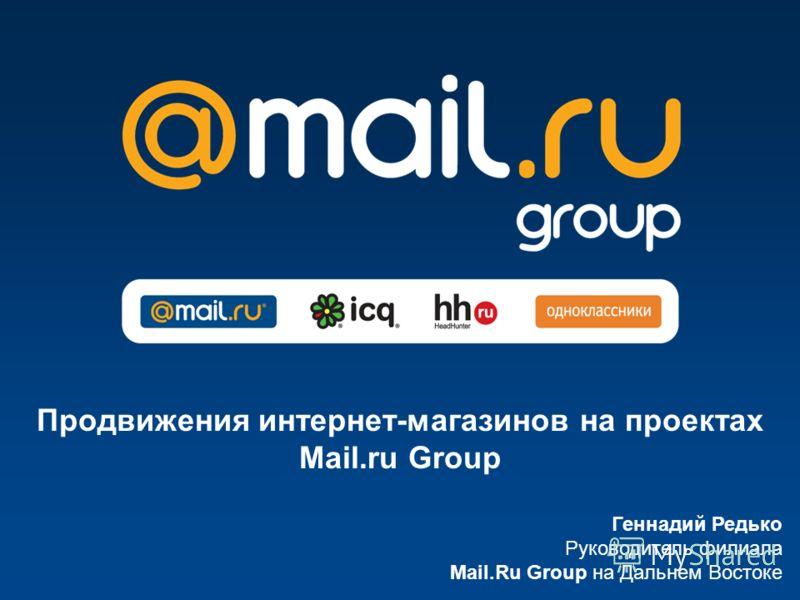 Геннадий Редько Руководитель филиала Mail.Ru Group на Дальнем Востоке Продвижения интернет-магазинов на проектах Mail.ru Group