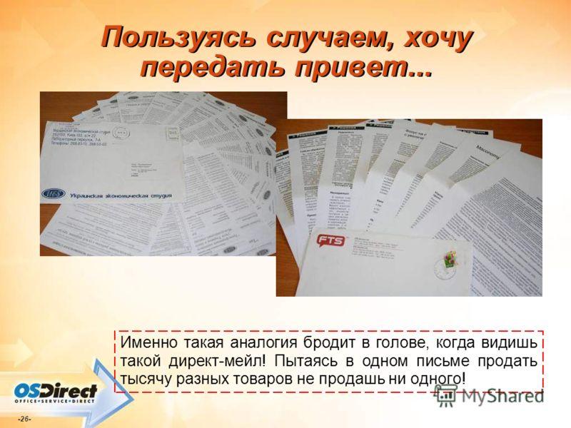 -26- Пользуясь случаем, хочу передать привет... Именно такая аналогия бродит в голове, когда видишь такой директ-мейл! Пытаясь в одном письме продать тысячу разных товаров не продашь ни одного!