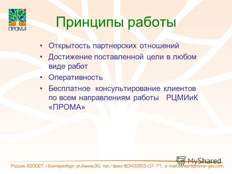 Принципы работы Открытость партнерских отношений Достижение поставленной цели в любом виде работ Оперативность Бесплатное консультирование клиентов по всем направлениям работы РЦМИиК «ПРОМА»