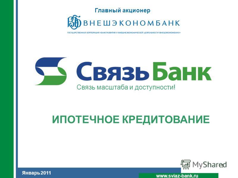 1 ИПОТЕЧНОЕ КРЕДИТОВАНИЕ www.sviaz-bank.ru Январь 2011 Cвязь масштаба и доступности! Главный акционер