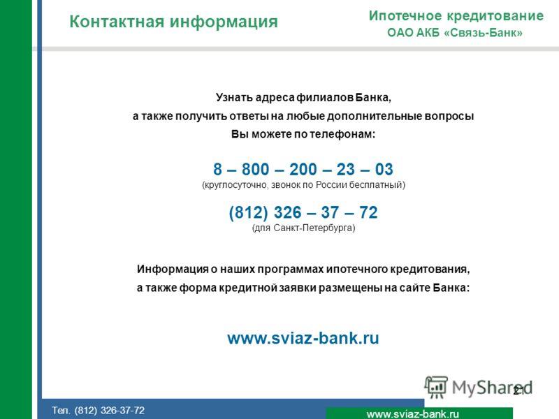 21 Контактная информация www.sviaz-bank.ru ОАО АКБ «Связь-Банк» Ипотечное кредитование Узнать адреса филиалов Банка, а также получить ответы на любые дополнительные вопросы Вы можете по телефонам: 8 – 800 – 200 – 23 – 03 (круглосуточно, звонок по Рос