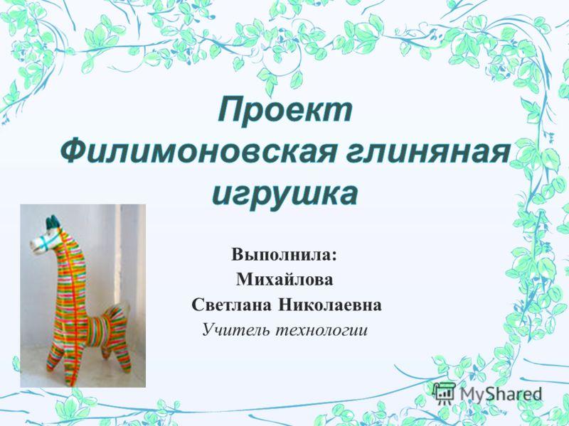 Выполнила : Михайлова Светлана Николаевна Учитель технологии