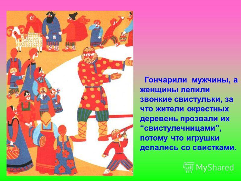 Гончарили мужчины, а женщины лепили звонкие свистульки, за что жители окрестных деревень прозвали их свистулечницами, потому что игрушки делались со свистками.