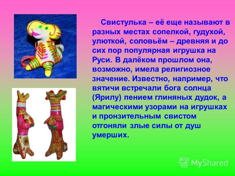 Свистулька – её еще называют в разных местах сопелкой, гудухой, улюткой, соловьём – древняя и до сих пор популярная игрушка на Руси. В далёком прошлом она, возможно, имела религиозное значение. Известно, например, что вятичи встречали бога солнца (Яр