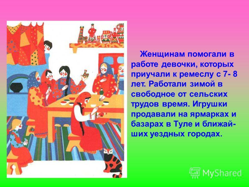 Женщинам помогали в работе девочки, которых приучали к ремеслу с 7- 8 лет. Работали зимой в свободное от сельских трудов время. Игрушки продавали на ярмарках и базарах в Туле и ближай- ших уездных городах.
