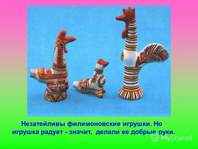 Незатейливы филимоновские игрушки. Но игрушка радует - значит, делали ее добрые руки.