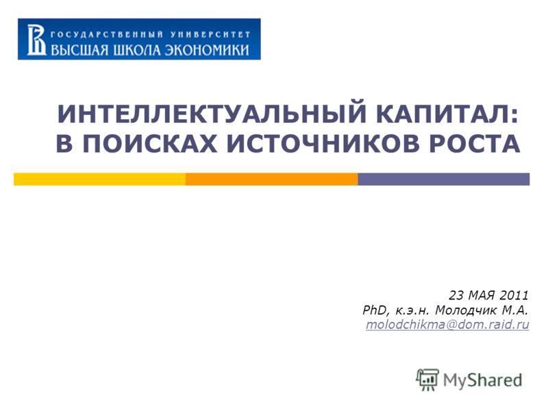 ИНТЕЛЛЕКТУАЛЬНЫЙ КАПИТАЛ: В ПОИСКАХ ИСТОЧНИКОВ РОСТА 23 МАЯ 2011 PhD, к.э.н. Молодчик М.А. molodchikma@dom.raid.ru