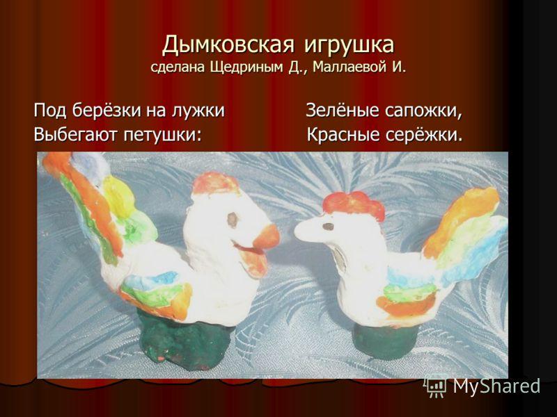 Дымковская игрушка сделана Щедриным Д., Маллаевой И. Под берёзки на лужки Зелёные сапожки, Выбегают петушки: Красные серёжки.
