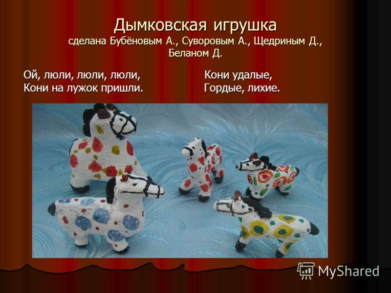 Дымковская игрушка сделана Бубёновым А., Суворовым А., Щедриным Д., Беланом Д. Ой, люли, люли, люли, Кони удалые, Кони на лужок пришли. Гордые, лихие.