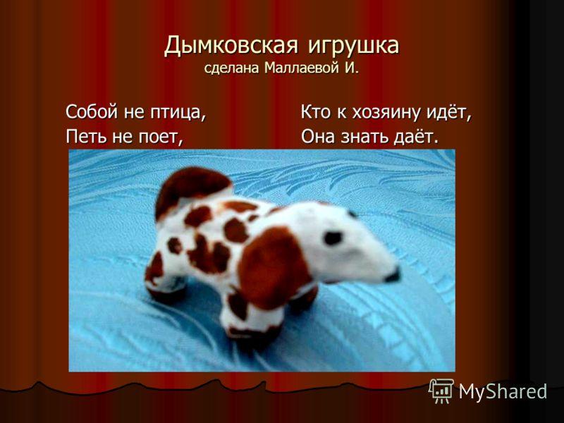 Дымковская игрушка сделана Маллаевой И. Собой не птица, Кто к хозяину идёт, Петь не поет, Она знать даёт.