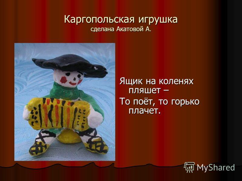 Каргопольская игрушка сделана Акатовой А. Ящик на коленях пляшет – То поёт, то горько плачет.