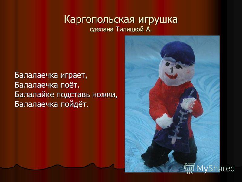 Каргопольская игрушка сделана Тилицкой А. Балалаечка играет, Балалаечка поёт. Балалайке подставь ножки, Балалаечка пойдёт.