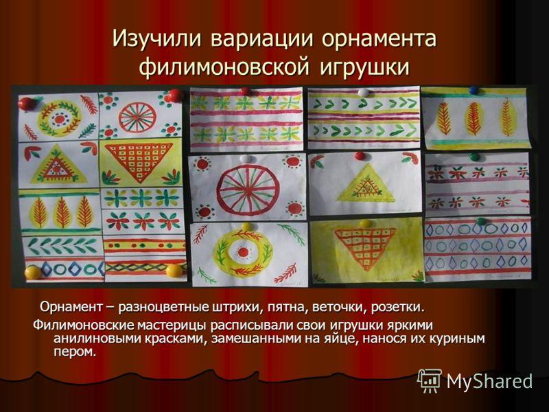 Изучили вариации орнамента филимоновской игрушки Орнамент – разноцветные штрихи, пятна, веточки, розетки. Орнамент – разноцветные штрихи, пятна, веточки, розетки. Филимоновские мастерицы расписывали свои игрушки яркими анилиновыми красками, замешанны
