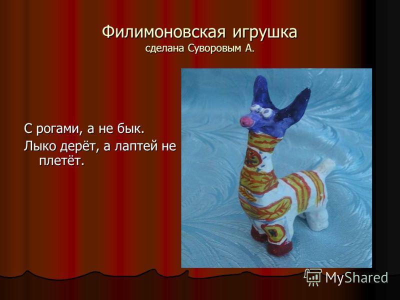 Филимоновская игрушка сделана Суворовым А. С рогами, а не бык. Лыко дерёт, а лаптей не плетёт.