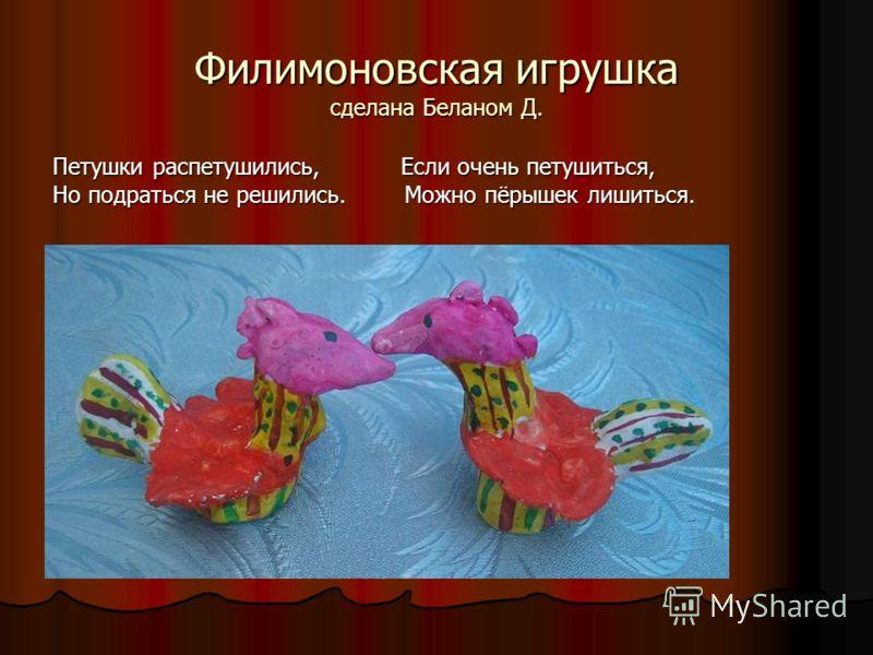 Филимоновская игрушка сделана Беланом Д. Петушки распетушились, Если очень петушиться, Но подраться не решились. Можно пёрышек лишиться.