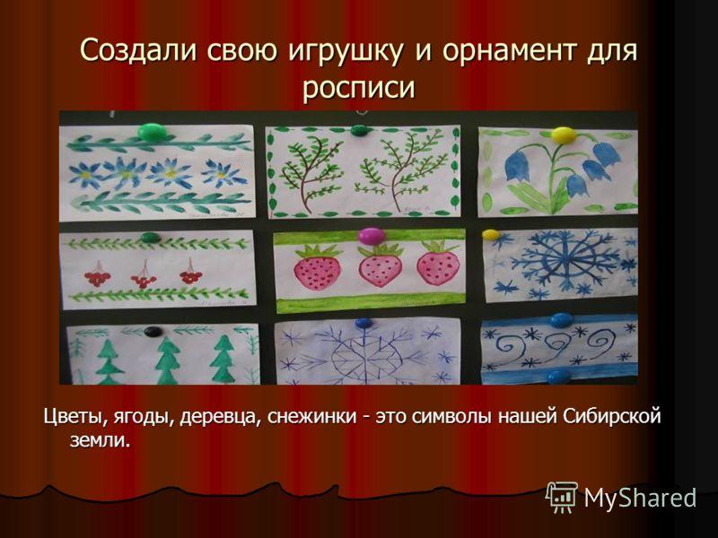 Создали свою игрушку и орнамент для росписи Цветы, ягоды, деревца, снежинки - это символы нашей Сибирской земли.