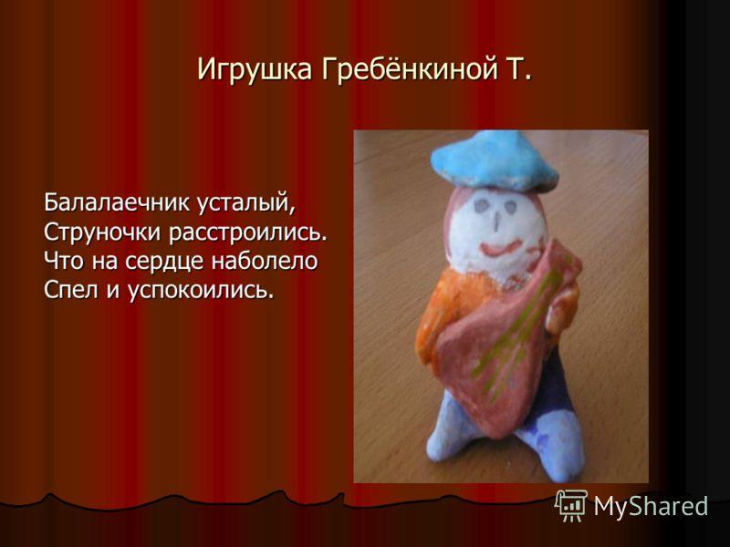 Игрушка Гребёнкиной Т. Балалаечник усталый, Струночки расстроились. Что на сердце наболело Спел и успокоились.