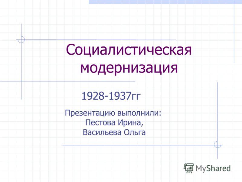 Социалистическая модернизация 1928-1937гг Презентацию выполнили: Пестова Ирина, Васильева Ольга