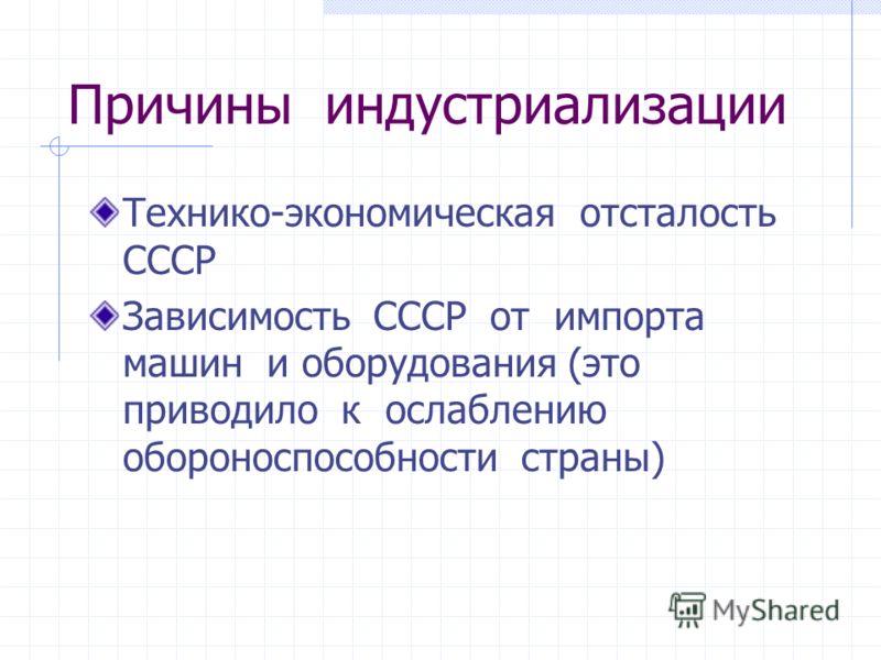 Причины индустриализации Технико-экономическая отсталость СССР Зависимость СССР от импорта машин и оборудования (это приводило к ослаблению обороноспособности страны)