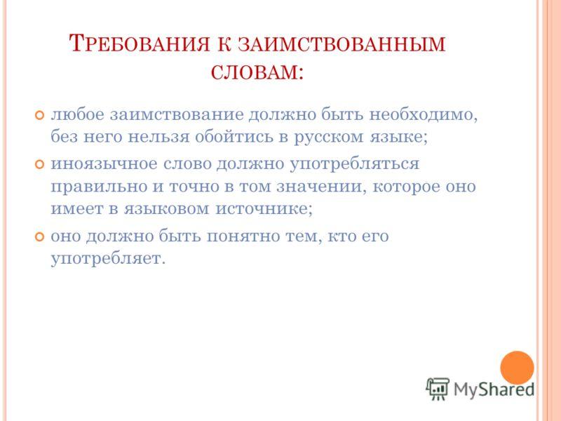 Т РЕБОВАНИЯ К ЗАИМСТВОВАННЫМ СЛОВАМ : любое заимствование должно быть необходимо, без него нельзя обойтись в русском языке; иноязычное слово должно употребляться правильно и точно в том значении, которое оно имеет в языковом источнике; оно должно быт