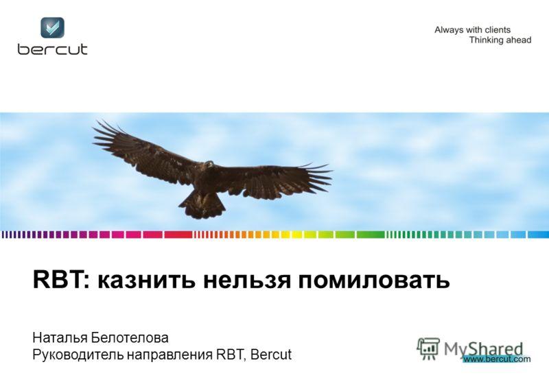 RBT: казнить нельзя помиловать Наталья Белотелова Руководитель направления RBT, Bercut