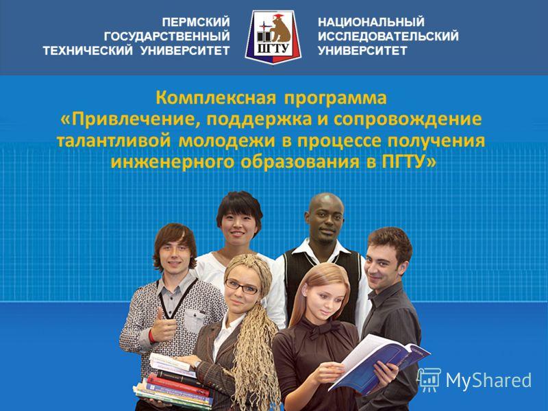 ПЕРМСКИЙ ГОСУДАРСТВЕННЫЙ ТЕХНИЧЕСКИЙ УНИВЕРСИТЕТ НАЦИОНАЛЬНЫЙ ИССЛЕДОВАТЕЛЬСКИЙ УНИВЕРСИТЕТ Комплексная программа «Привлечение, поддержка и сопровождение талантливой молодежи в процессе получения инженерного образования в ПГТУ»