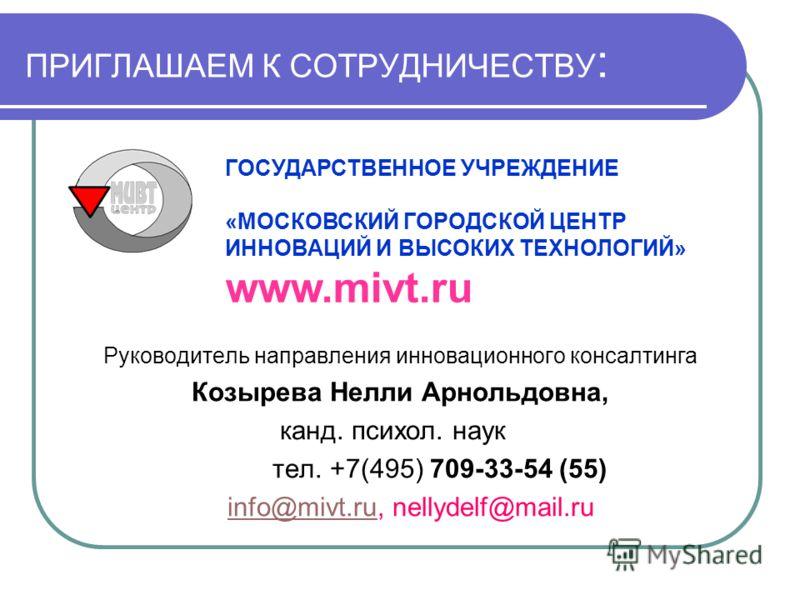 ПРИГЛАШАЕМ К СОТРУДНИЧЕСТВУ : Руководитель направления инновационного консалтинга Козырева Нелли Арнольдовна, канд. психол. наук тел. +7(495) 709-33-54 (55) info@mivt.ru, nellydelf@mail.ruinfo@mivt.ru ГОСУДАРСТВЕННОЕ УЧРЕЖДЕНИЕ «МОСКОВСКИЙ ГОРОДСКОЙ