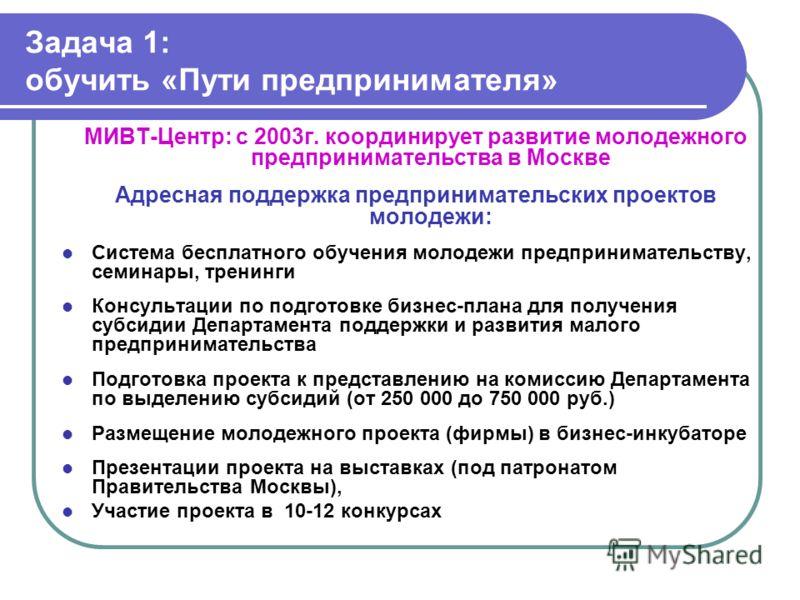Задача 1: обучить «Пути предпринимателя» МИВТ-Центр: с 2003г. координирует развитие молодежного предпринимательства в Москве Адресная поддержка предпринимательских проектов молодежи: Система бесплатного обучения молодежи предпринимательству, семинары