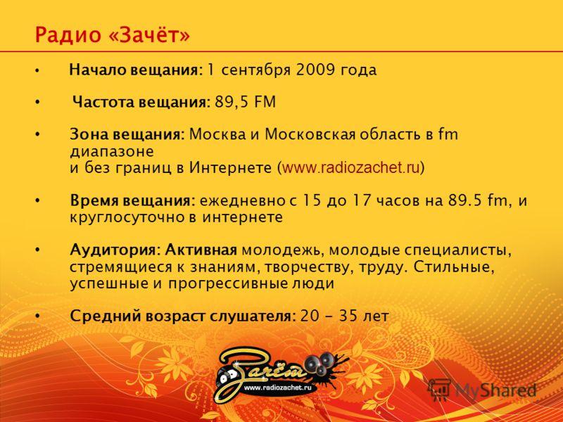 Начало вещания: 1 сентября 2009 года Частота вещания: 89,5 FM Зона вещания: Москва и Московская область в fm диапазоне и без границ в Интернете ( www.radiozachet.ru ) Время вещания: ежедневно с 15 до 17 часов на 89.5 fm, и круглосуточно в интернете А