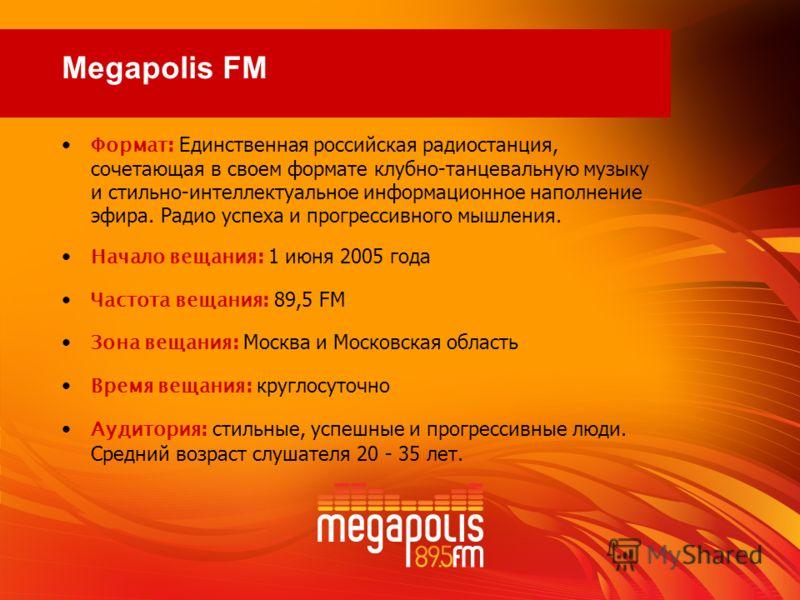 Формат : Единственная российская радиостанция, сочетающая в своем формате клубно-танцевальную музыку и стильно-интеллектуальное информационное наполнение эфира. Радио успеха и прогрессивного мышления. Начало вещания : 1 июня 2005 года Частота вещания