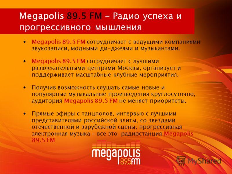 Megapolis 89.5 FM - Радио успеха и прогрессивного мышления Megapolis 89.5 FM сотрудничает с ведущими компаниями звукозаписи, модными ди-джеями и музыкантами. Megapolis 89.5 FM сотрудничает с лучшими развлекательными центрами Москвы, организует и подд