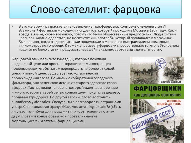 Слово-сателлит: фарцовка В это же время разрастается такое явление, как фарцовка. Колыбелью явления стал VI Всемирный фестиваль молодежи и студентов, который проходил в Москве в 1957 году. Как и всегда в языке, слово возникло, потому что были обществ