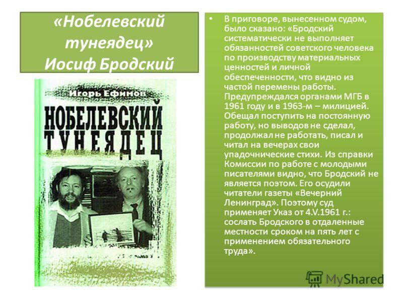 «Нобелевский тунеядец» Иосиф Бродский В приговоре, вынесенном судом, было сказано: «Бродский систематически не выполняет обязанностей советского человека по производству материальных ценностей и личной обеспеченности, что видно из частой перемены раб